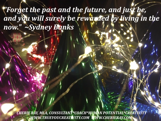 """Forget the past and the future, and just be, and you will surely be rewarded by living in the now."" Sydney Banks"